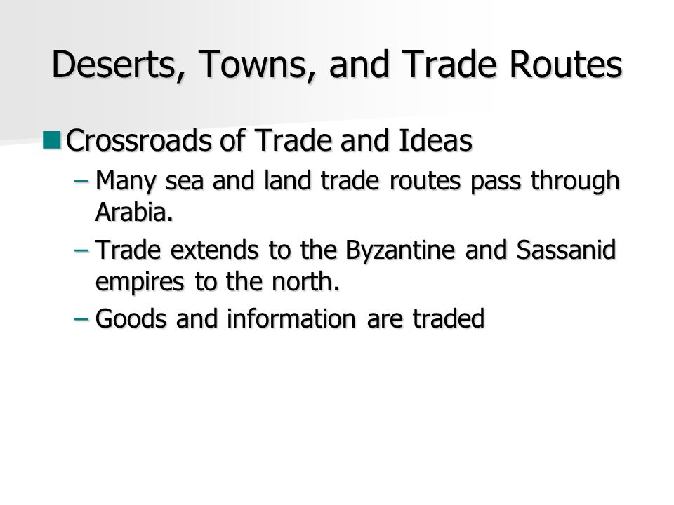 Deserts, Towns, and Trade Routes Crossroads of Trade and Ideas Crossroads of Trade and Ideas –Many sea and land trade routes pass through Arabia. –Tra