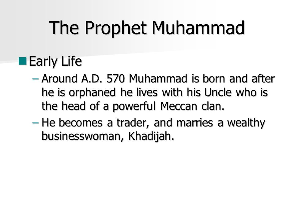 The Prophet Muhammad Early Life Early Life –Around A.D. 570 Muhammad is born and after he is orphaned he lives with his Uncle who is the head of a pow