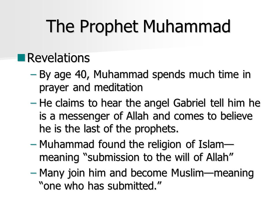The Prophet Muhammad Revelations Revelations –By age 40, Muhammad spends much time in prayer and meditation –He claims to hear the angel Gabriel tell