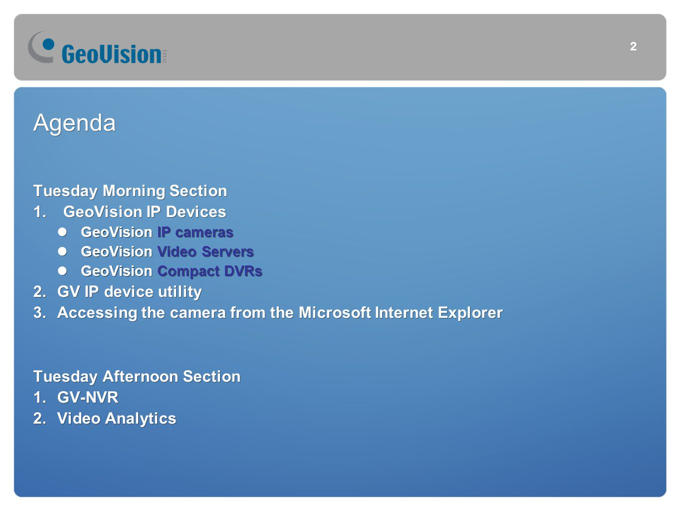 Agenda Tuesday Morning Section 1.GeoVision IP Devices GeoVision IP cameras GeoVision Video Servers GeoVision Compact DVRs 2.GV IP device utility 3.Accessing the camera from the Microsoft Internet Explorer Tuesday Afternoon Section 1.GV-NVR 2.Video Analytics Agenda Tuesday Morning Section 1.GeoVision IP Devices GeoVision IP cameras GeoVision Video Servers GeoVision Compact DVRs 2.GV IP device utility 3.Accessing the camera from the Microsoft Internet Explorer Tuesday Afternoon Section 1.GV-NVR 2.Video Analytics 2