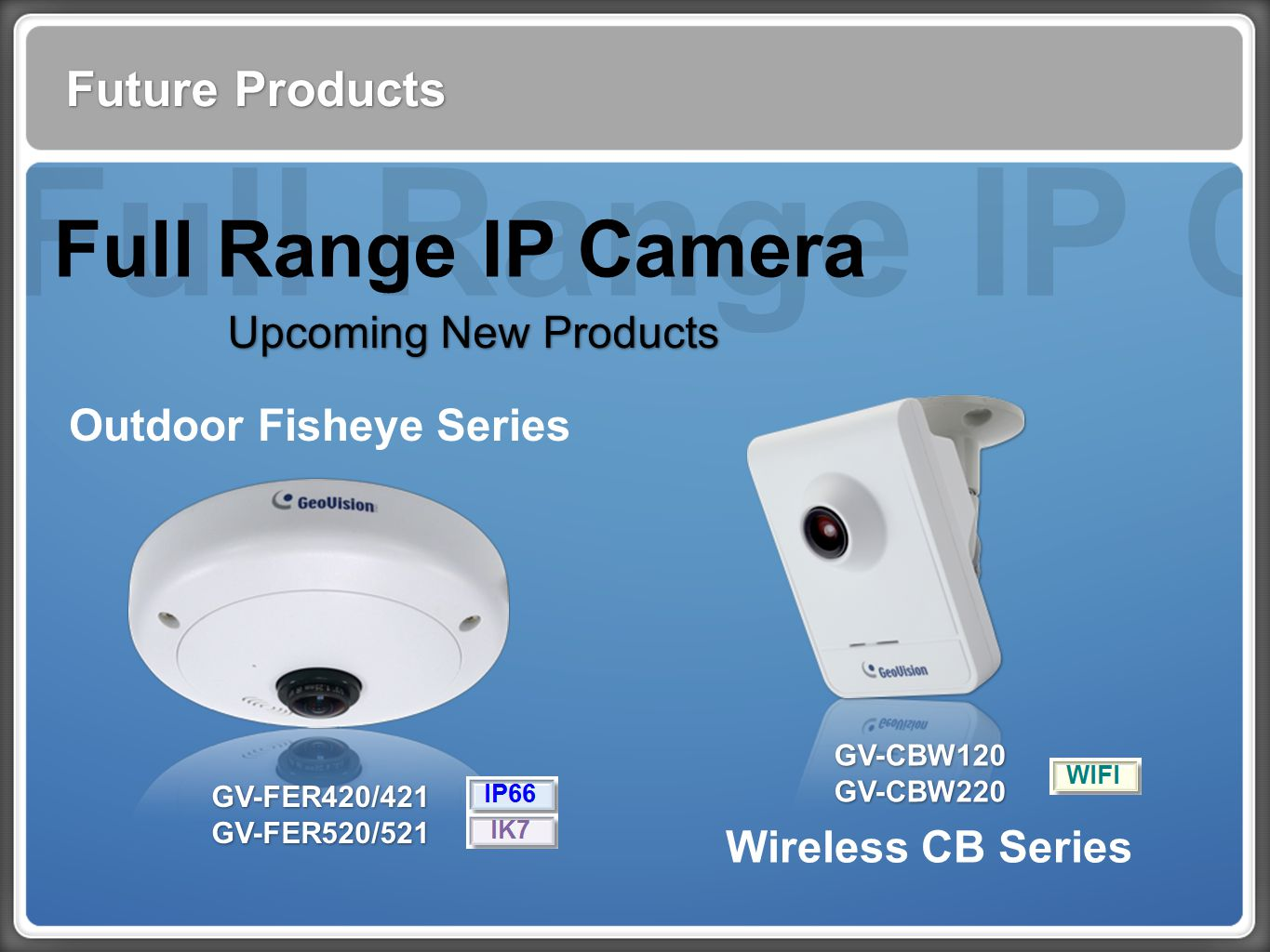 Full Range IP Cam Future Products Full Range IP Camera Upcoming New Products Outdoor Fisheye Series Wireless CB Series GV-FER420/421 GV-FER520/521 GV-FER420/421 GV-FER520/521 GV-CBW120 GV-CBW220 GV-CBW120 GV-CBW220