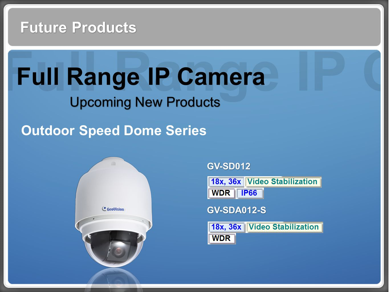 Full Range IP Cam Future Products Full Range IP Camera Upcoming New Products Outdoor Speed Dome Series GV-SD012 GV-SDA012-S GV-SD012 GV-SDA012-S