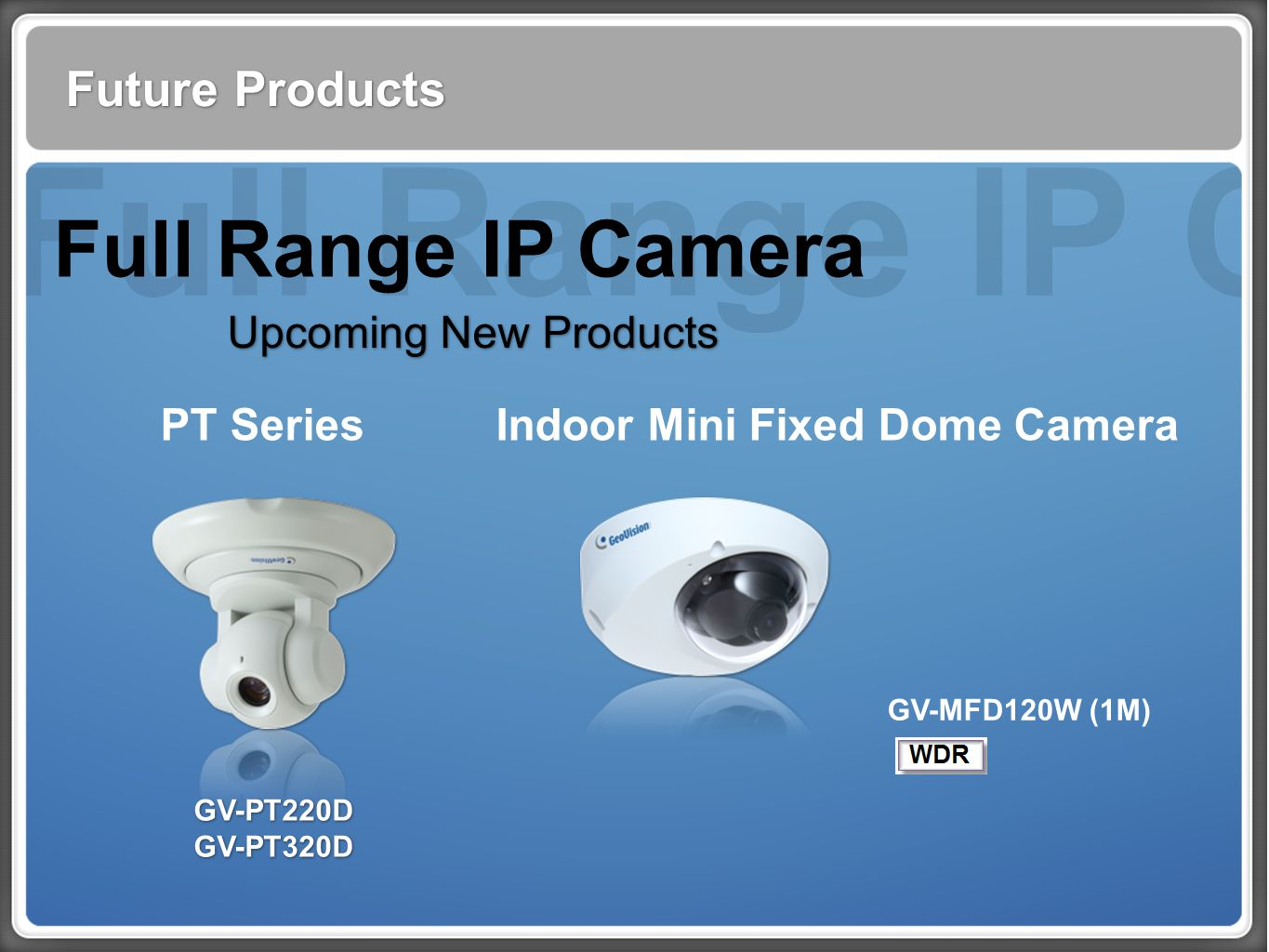 Full Range IP Cam Future Products Full Range IP Camera Upcoming New Products PT Series GV-PT220D GV-PT320D GV-PT220D GV-PT320D Indoor Mini Fixed Dome Camera GV-MFD120W (1M)