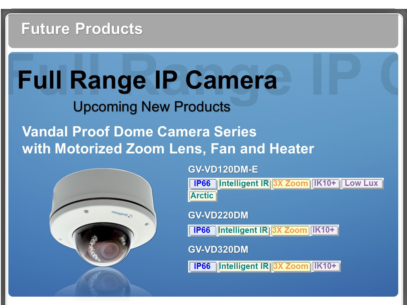 Full Range IP Cam Future Products Full Range IP Camera Upcoming New Products Vandal Proof Dome Camera Series with Motorized Zoom Lens, Fan and Heater GV-VD120DM-E GV-VD220DM GV-VD320DM GV-VD120DM-E GV-VD220DM GV-VD320DM