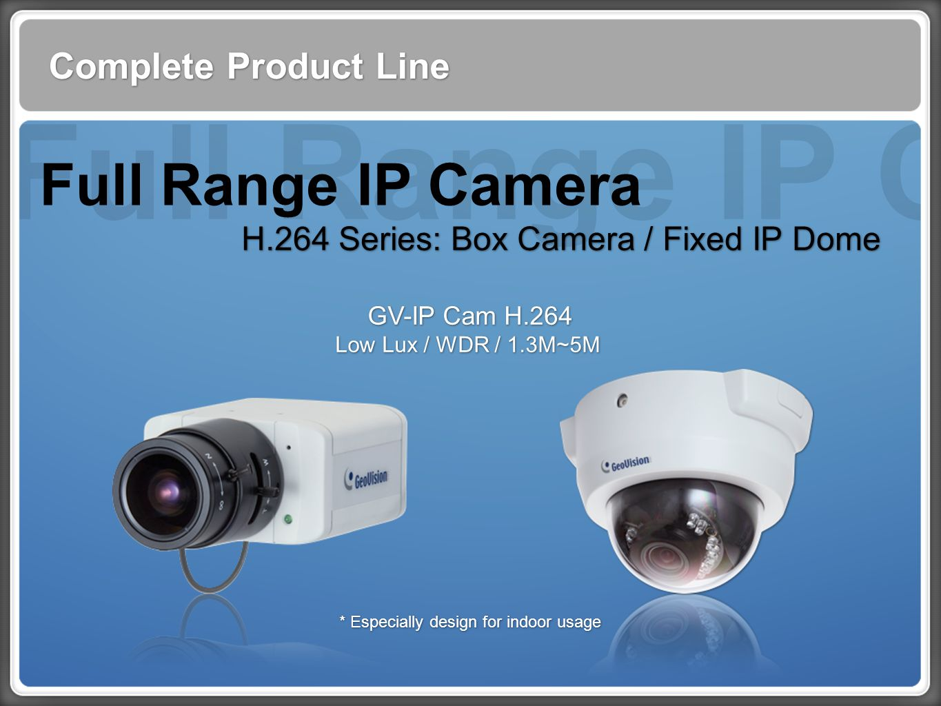 Complete Product Line H.264 Series: Box Camera / Fixed IP Dome GV-IP Cam H.264 Low Lux / WDR / 1.3M~5M GV-IP Cam H.264 Low Lux / WDR / 1.3M~5M * Especially design for indoor usage Full Range IP Camera