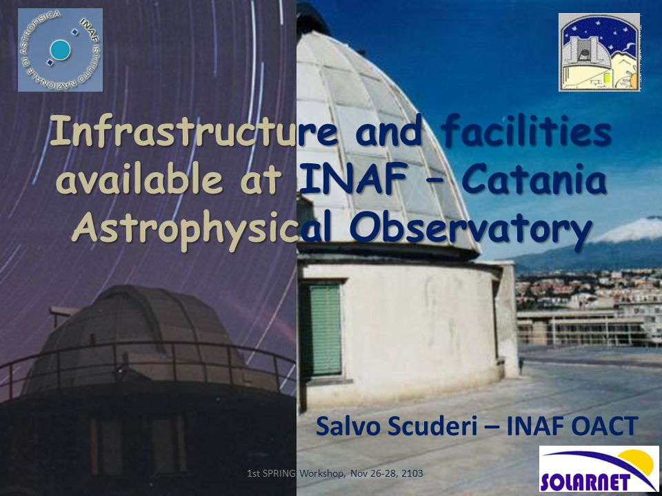 Infrastructure and facilities available at INAF – Catania Astrophysical Observatory Salvo Scuderi – INAF OACT 1st SPRING Workshop, Nov 26-28, 2103