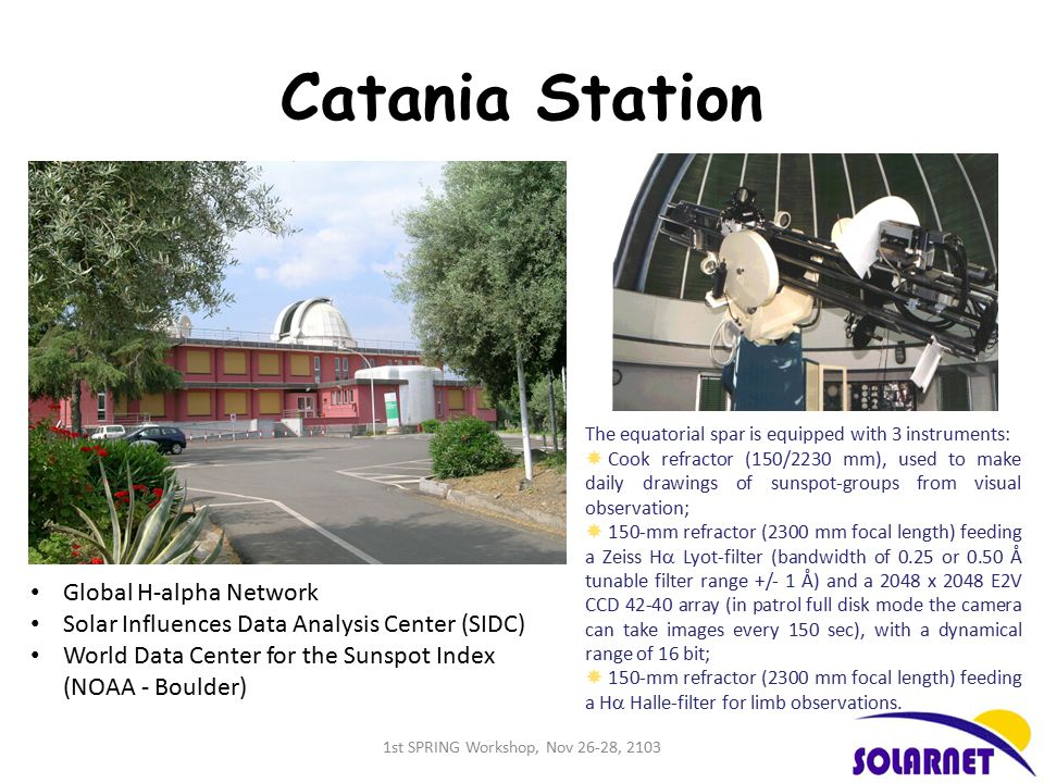 Catania Station The equatorial spar is equipped with 3 instruments:  Cook refractor (150/2230 mm), used to make daily drawings of sunspot-groups from visual observation;  150-mm refractor (2300 mm focal length) feeding a Zeiss H  Lyot-filter (bandwidth of 0.25 or 0.50 Å tunable filter range +/- 1 Å) and a 2048 x 2048 E2V CCD 42-40 array (in patrol full disk mode the camera can take images every 150 sec), with a dynamical range of 16 bit;  150-mm refractor (2300 mm focal length) feeding a H  Halle-filter for limb observations.
