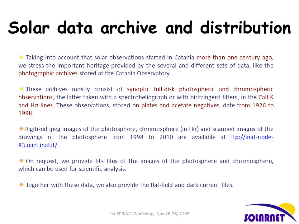 Solar data archive and distribution  Taking into account that solar observations started in Catania more than one century ago, we stress the important heritage provided by the several and different sets of data, like the photographic archives stored at the Catania Observatory.
