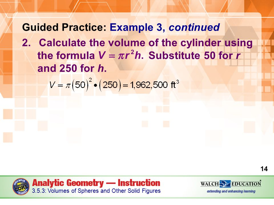 Guided Practice: Example 3, continued 2.Calculate the volume of the cylinder using the formula Substitute 50 for r and 250 for h.