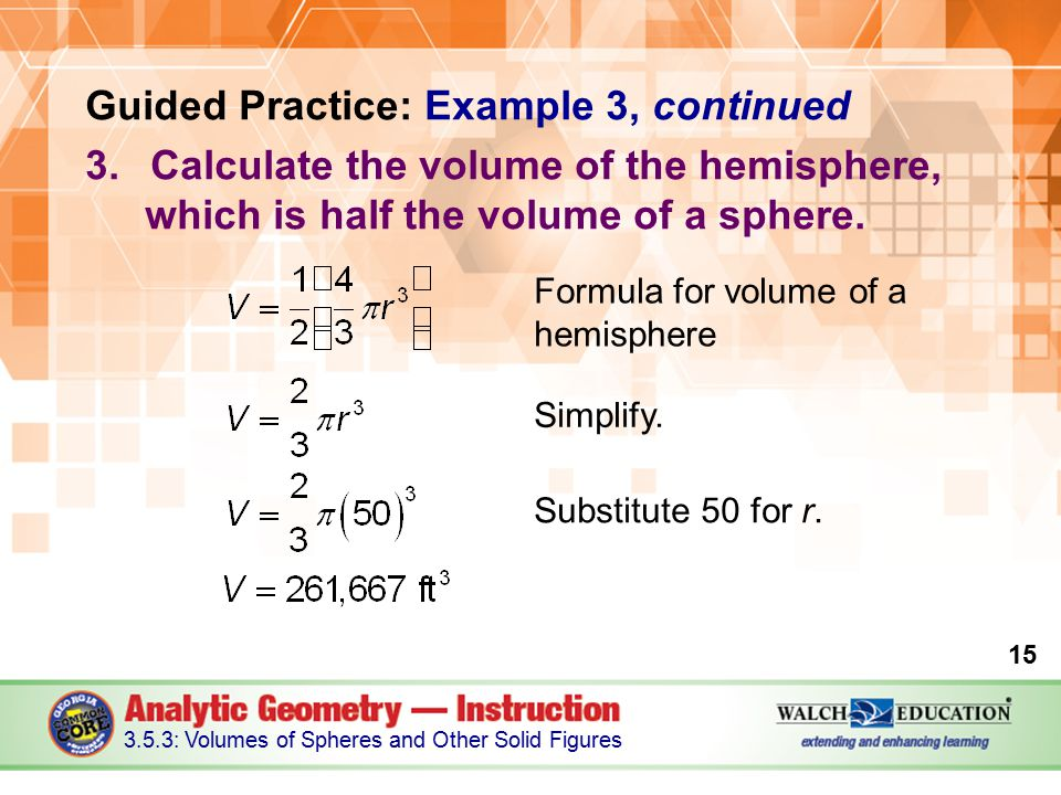 Guided Practice: Example 3, continued 3.Calculate the volume of the hemisphere, which is half the volume of a sphere.
