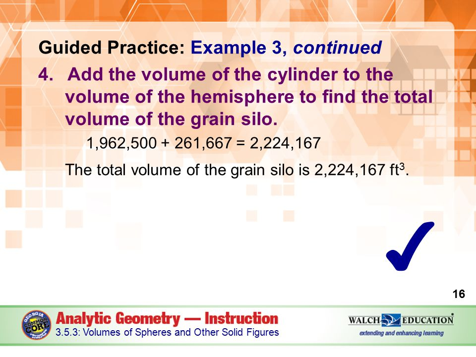 Guided Practice: Example 3, continued 4.Add the volume of the cylinder to the volume of the hemisphere to find the total volume of the grain silo.