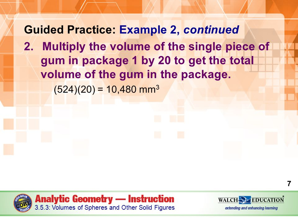Guided Practice: Example 2, continued 2.Multiply the volume of the single piece of gum in package 1 by 20 to get the total volume of the gum in the package.