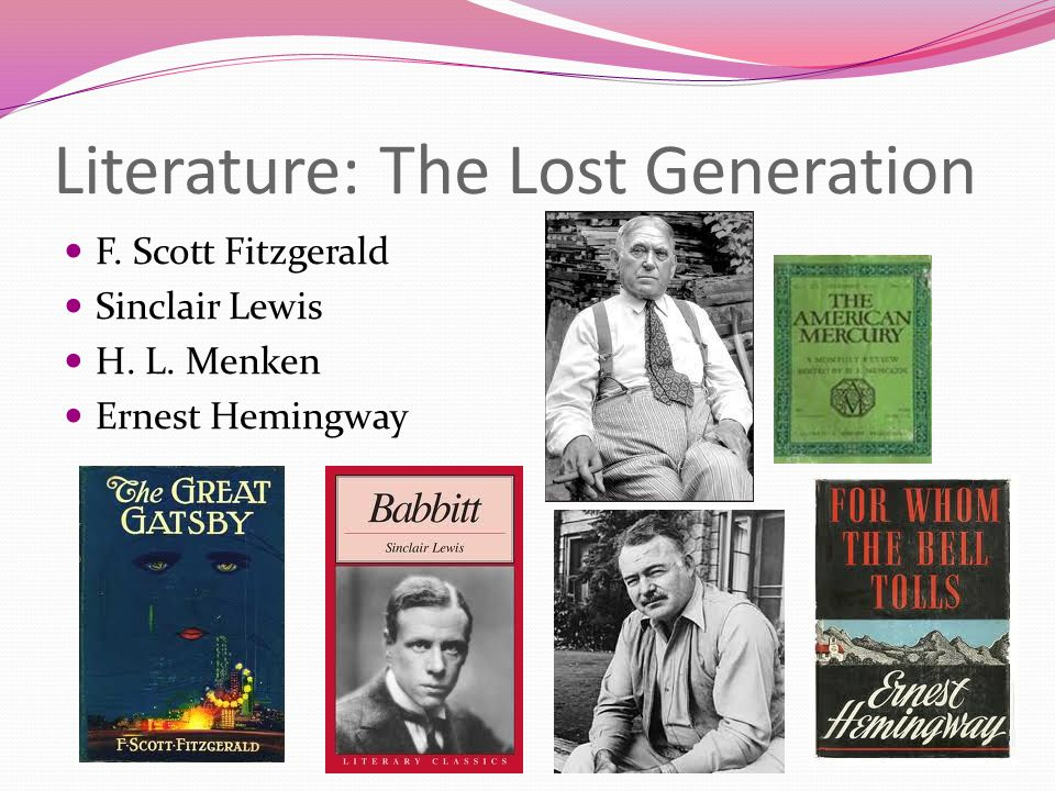 Literature: The Lost Generation F. Scott Fitzgerald Sinclair Lewis H. L. Menken Ernest Hemingway