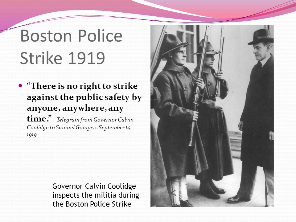 Boston Police Strike 1919 There is no right to strike against the public safety by anyone, anywhere, any time. Telegram from Governor Calvin Coolidge to Samuel Gompers September 14, 1919.