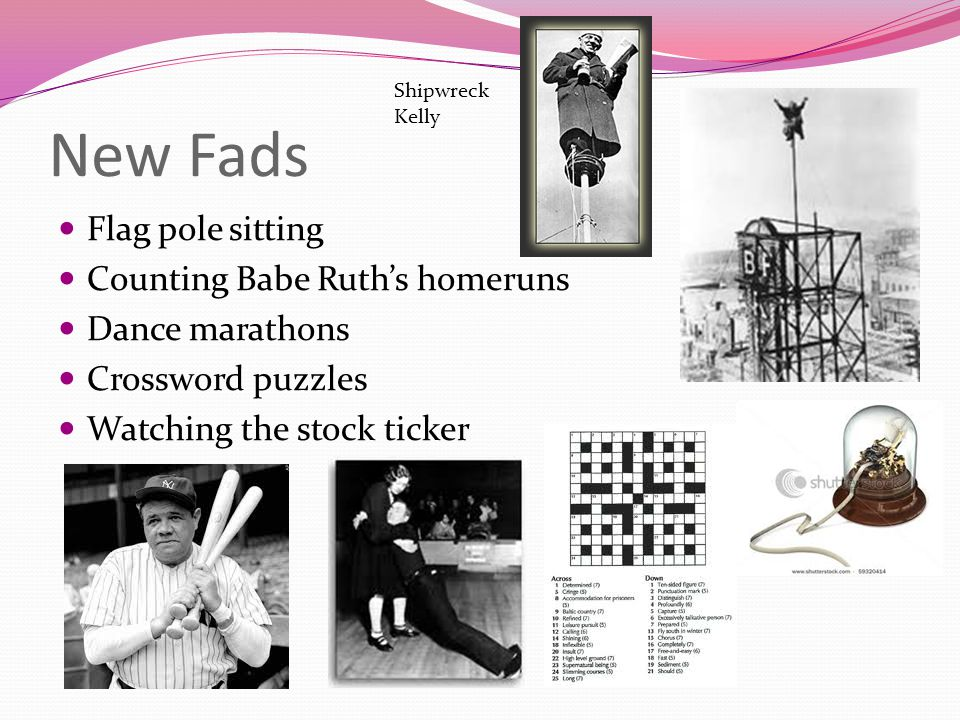 New Fads Flag pole sitting Counting Babe Ruth's homeruns Dance marathons Crossword puzzles Watching the stock ticker Shipwreck Kelly