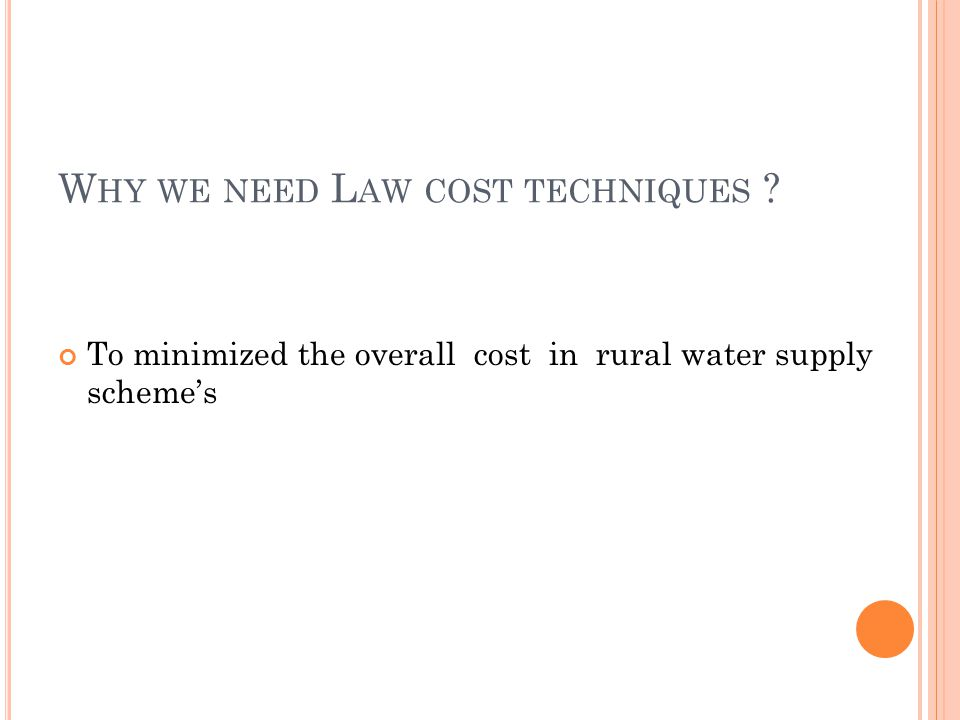 W HY WE NEED L AW COST TECHNIQUES ? To minimized the overall cost in rural water supply scheme's