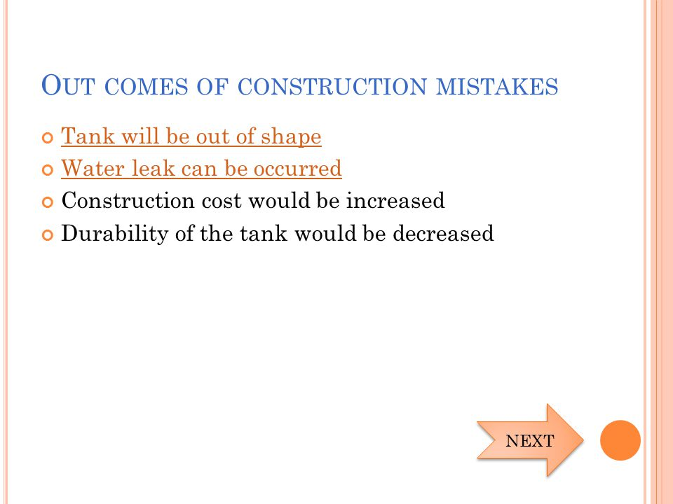 O UT COMES OF CONSTRUCTION MISTAKES Tank will be out of shape Water leak can be occurred Construction cost would be increased Durability of the tank w