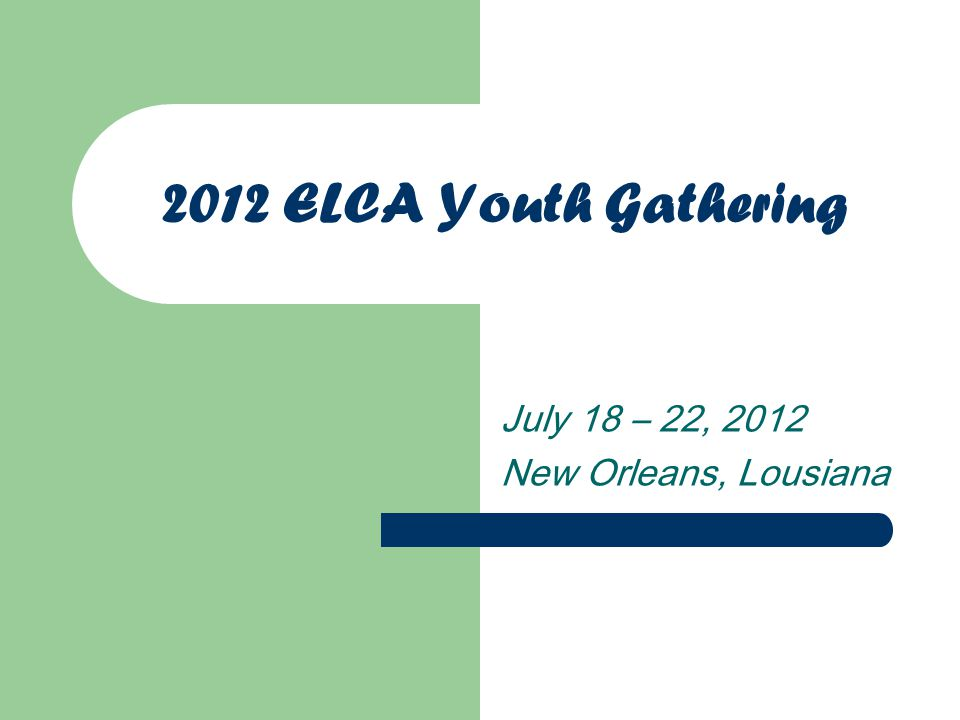 2012 ELCA Youth Gathering July 18 – 22, 2012 New Orleans, Lousiana