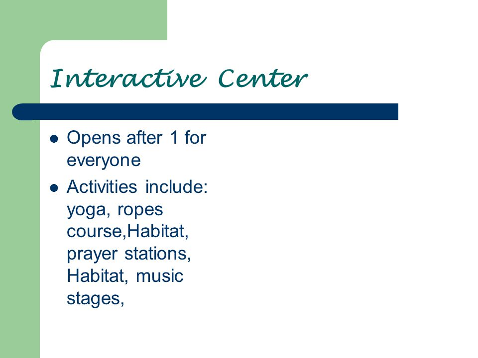 Interactive Center Opens after 1 for everyone Activities include: yoga, ropes course,Habitat, prayer stations, Habitat, music stages,