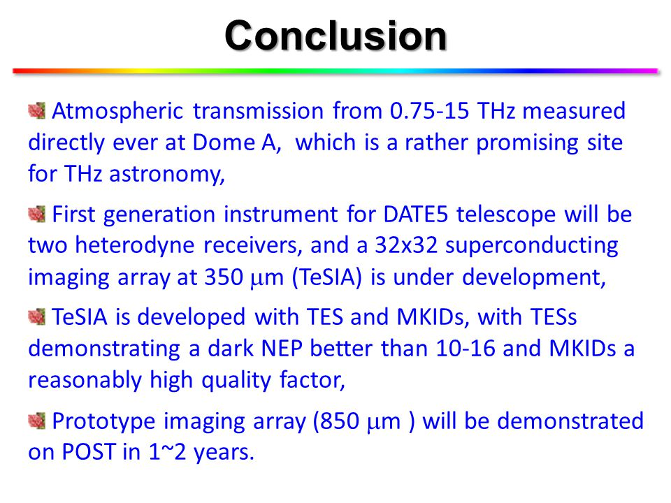 Conclusion Atmospheric transmission from 0.75-15 THz measured directly ever at Dome A, which is a rather promising site for THz astronomy, First generation instrument for DATE5 telescope will be two heterodyne receivers, and a 32x32 superconducting imaging array at 350  m (TeSIA) is under development, TeSIA is developed with TES and MKIDs, with TESs demonstrating a dark NEP better than 10-16 and MKIDs a reasonably high quality factor, Prototype imaging array (850  m ) will be demonstrated on POST in 1~2 years.