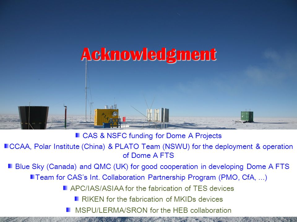 Acknowledgment CAS & NSFC funding for Dome A Projects CCAA, Polar Institute (China) & PLATO Team (NSWU) for the deployment & operation of Dome A FTS Blue Sky (Canada) and QMC (UK) for good cooperation in developing Dome A FTS Team for CAS's Int.