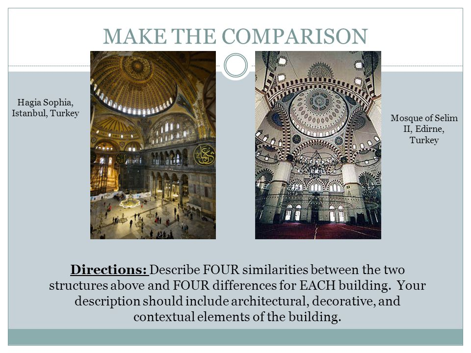 MAKE THE COMPARISON Hagia Sophia, Istanbul, Turkey Mosque of Selim II, Edirne, Turkey Directions: Describe FOUR similarities between the two structure