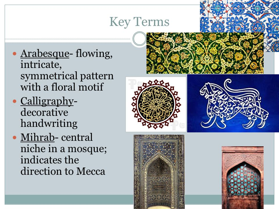 Key Terms Arabesque- flowing, intricate, symmetrical pattern with a floral motif Calligraphy- decorative handwriting Mihrab- central niche in a mosque; indicates the direction to Mecca