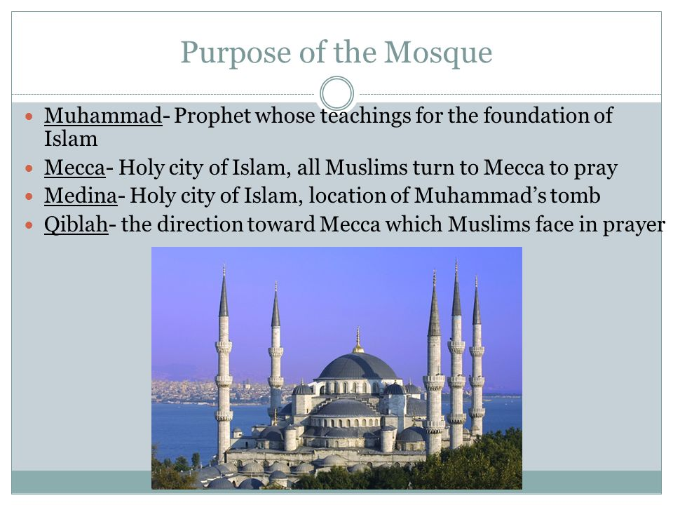 Purpose of the Mosque Muhammad- Prophet whose teachings for the foundation of Islam Mecca- Holy city of Islam, all Muslims turn to Mecca to pray Medina- Holy city of Islam, location of Muhammad's tomb Qiblah- the direction toward Mecca which Muslims face in prayer