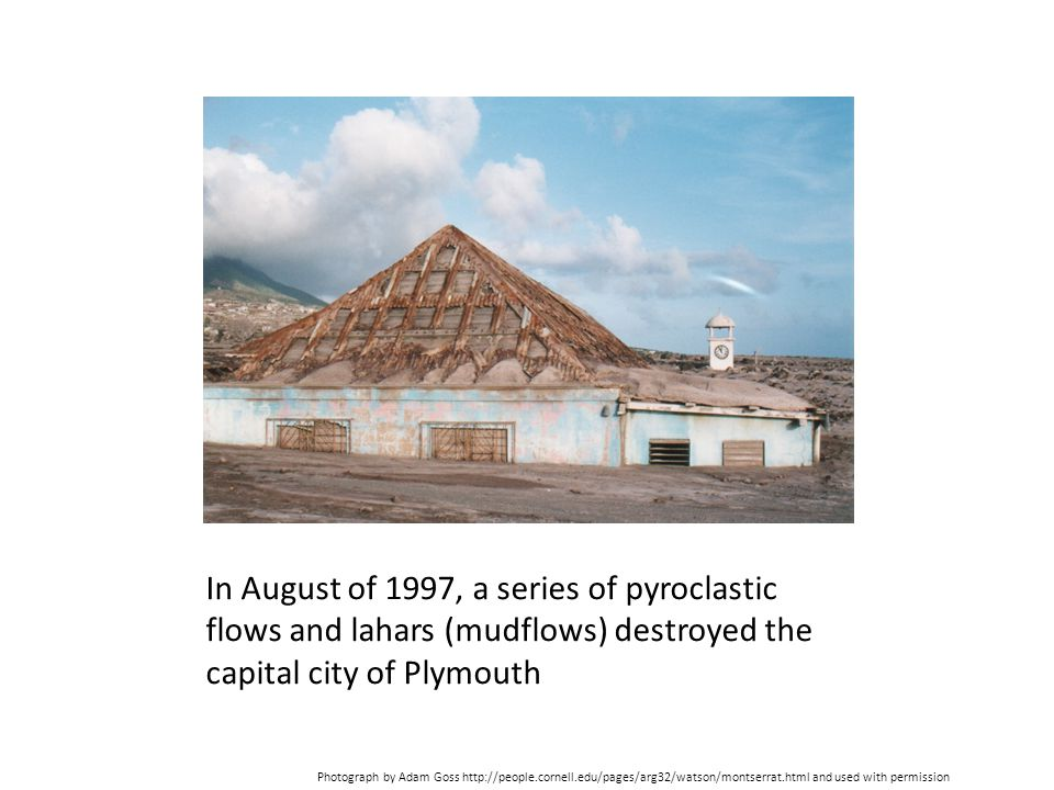 In August of 1997, a series of pyroclastic flows and lahars (mudflows) destroyed the capital city of Plymouth Photograph by Adam Goss http://people.co