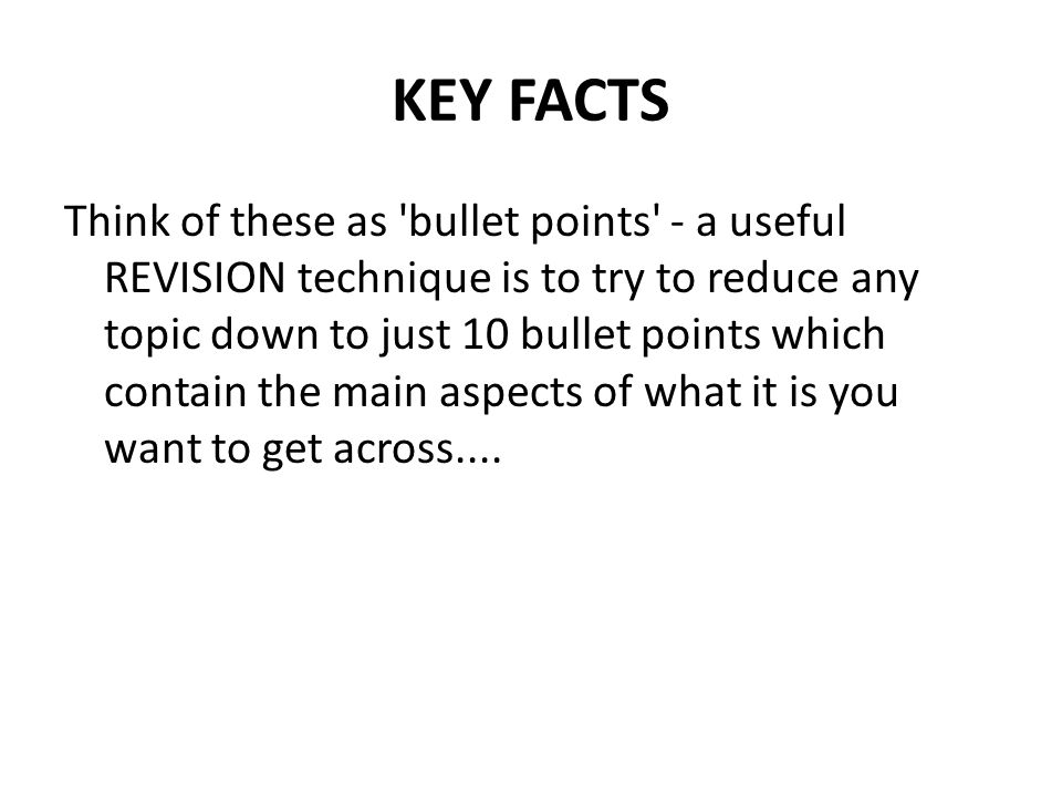 KEY FACTS Think of these as 'bullet points' - a useful REVISION technique is to try to reduce any topic down to just 10 bullet points which contain th