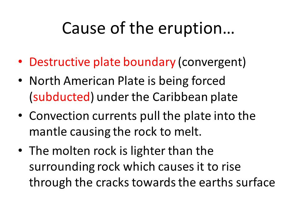 Cause of the eruption… Destructive plate boundary (convergent) North American Plate is being forced (subducted) under the Caribbean plate Convection currents pull the plate into the mantle causing the rock to melt.
