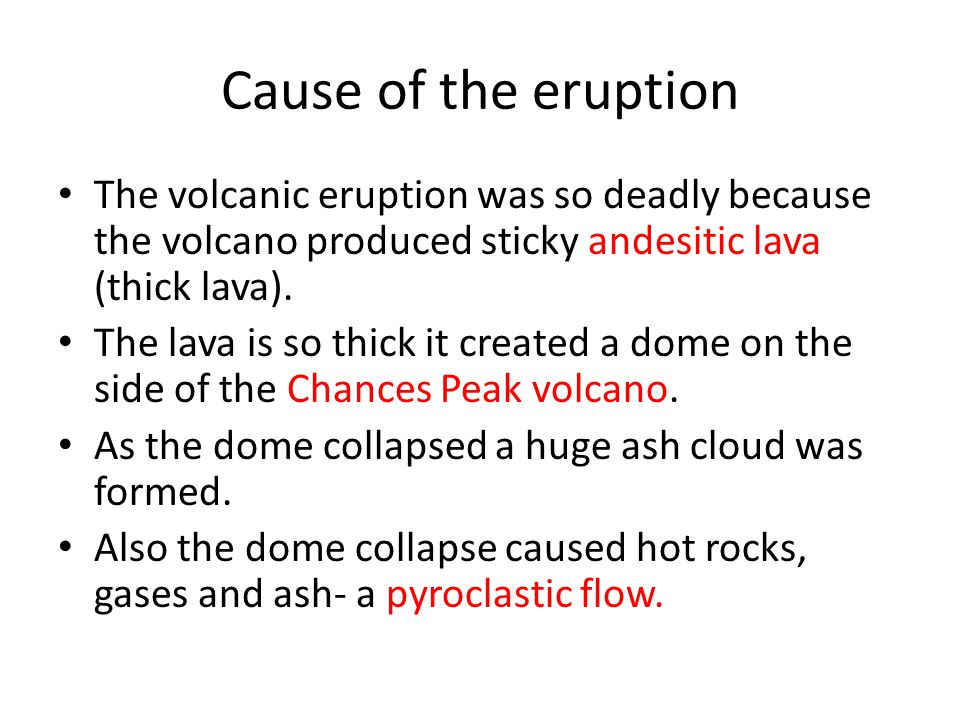 Cause of the eruption The volcanic eruption was so deadly because the volcano produced sticky andesitic lava (thick lava).