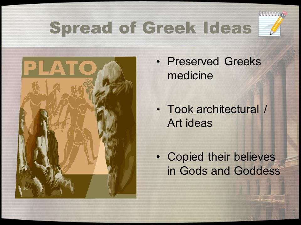Spread of Greek Ideas We use Roman and Greek ideas like art, language, architecture, and literature