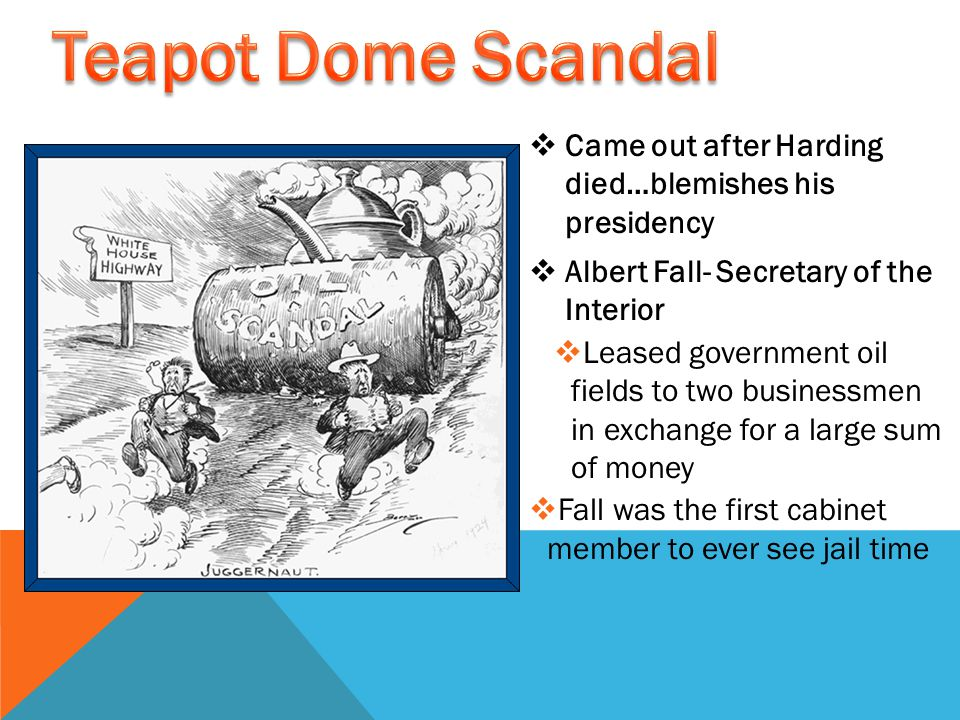  Came out after Harding died…blemishes his presidency  Albert Fall- Secretary of the Interior  Leased government oil fields to two businessmen in exchange for a large sum of money  Fall was the first cabinet member to ever see jail time