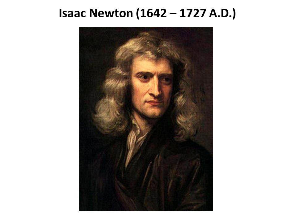 Isaac Newton (1642 – 1727 A.D.)