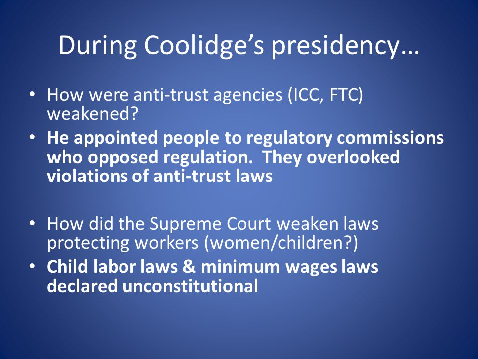 During Coolidge's presidency… How were anti-trust agencies (ICC, FTC) weakened? He appointed people to regulatory commissions who opposed regulation.