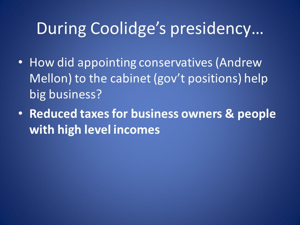 During Coolidge's presidency… How did appointing conservatives (Andrew Mellon) to the cabinet (gov't positions) help big business.