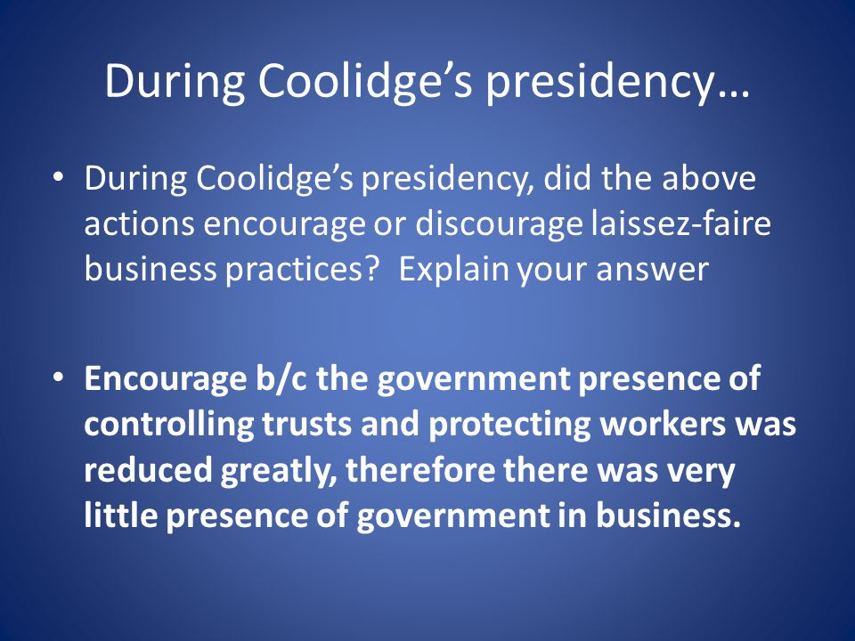 During Coolidge's presidency… During Coolidge's presidency, did the above actions encourage or discourage laissez-faire business practices.