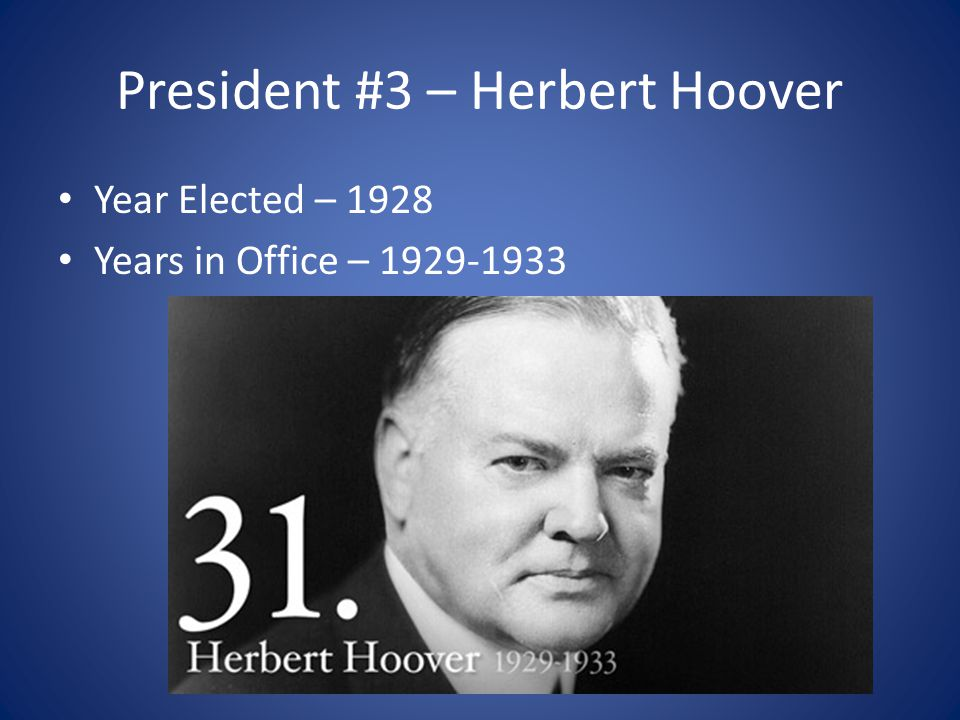 President #3 – Herbert Hoover Year Elected – 1928 Years in Office – 1929-1933