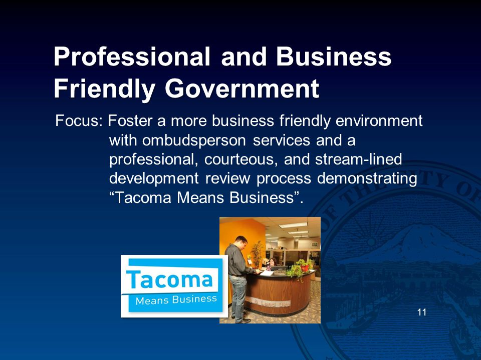 Professional and Business Friendly Government Focus: Foster a more business friendly environment with ombudsperson services and a professional, courteous, and stream-lined development review process demonstrating Tacoma Means Business .