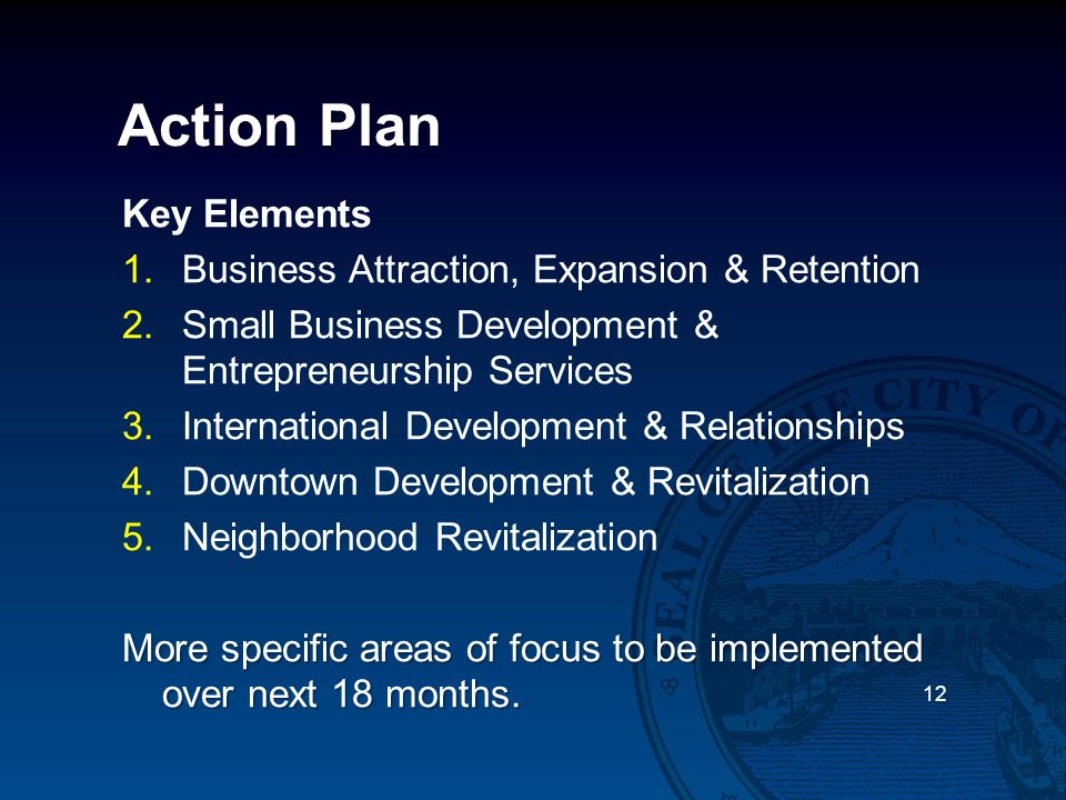 Action Plan 12 Key Elements 1.Business Attraction, Expansion & Retention 2.Small Business Development & Entrepreneurship Services 3.International Deve