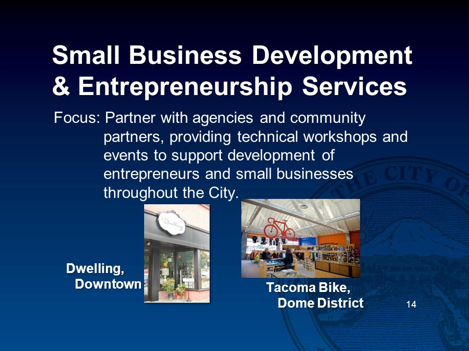 Small Business Development & Entrepreneurship Services Focus: Partner with agencies and community partners, providing technical workshops and events to support development of entrepreneurs and small businesses throughout the City.