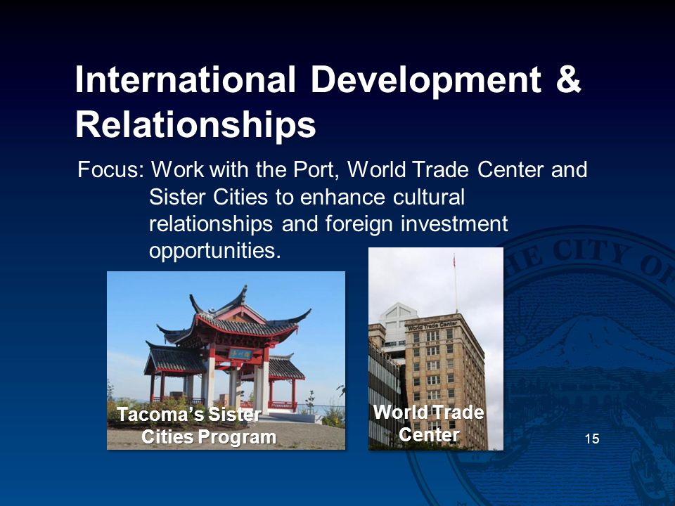 International Development & Relationships Focus: Work with the Port, World Trade Center and Sister Cities to enhance cultural relationships and foreig