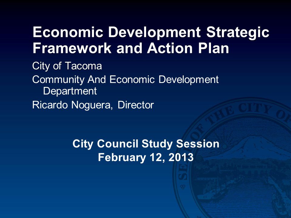 Economic Development Strategic Framework and Action Plan City of Tacoma Community And Economic Development Department Ricardo Noguera, Director City Council Study Session February 12, 2013