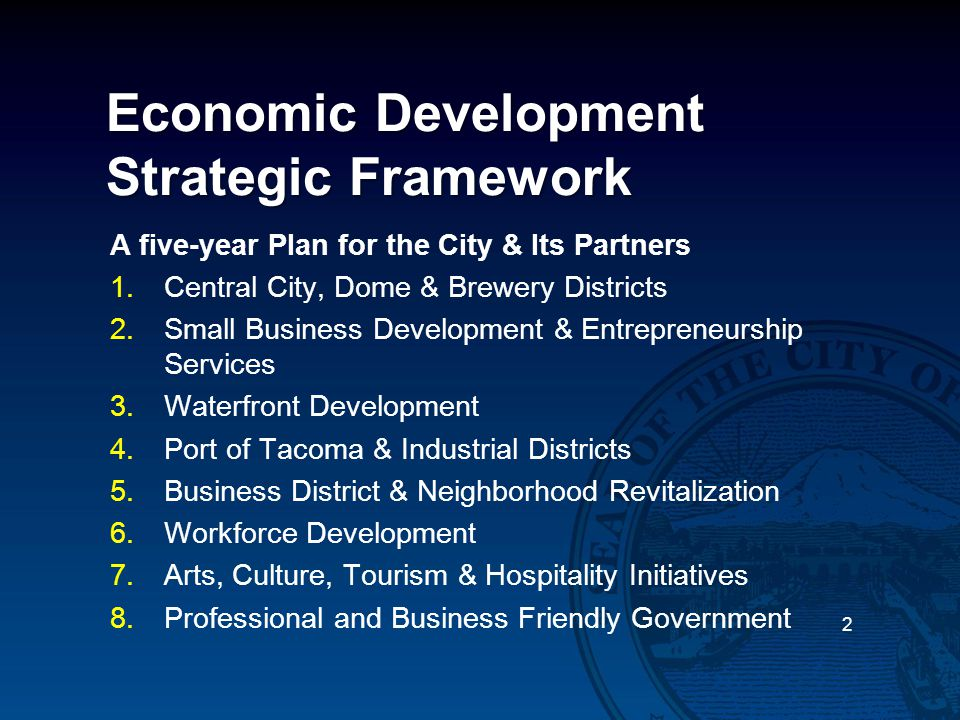 Economic Development Strategic Framework A five-year Plan for the City & Its Partners 1.Central City, Dome & Brewery Districts 2.Small Business Development & Entrepreneurship Services 3.Waterfront Development 4.Port of Tacoma & Industrial Districts 5.Business District & Neighborhood Revitalization 6.Workforce Development 7.Arts, Culture, Tourism & Hospitality Initiatives 8.Professional and Business Friendly Government 2