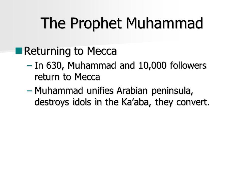 The Prophet Muhammad Returning to Mecca Returning to Mecca –In 630, Muhammad and 10,000 followers return to Mecca –Muhammad unifies Arabian peninsula, destroys idols in the Ka'aba, they convert.
