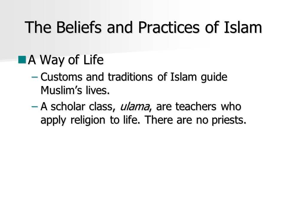 The Beliefs and Practices of Islam A Way of Life A Way of Life –Customs and traditions of Islam guide Muslim's lives.