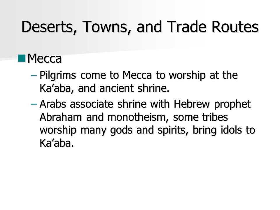 Deserts, Towns, and Trade Routes Mecca Mecca –Pilgrims come to Mecca to worship at the Ka'aba, and ancient shrine.