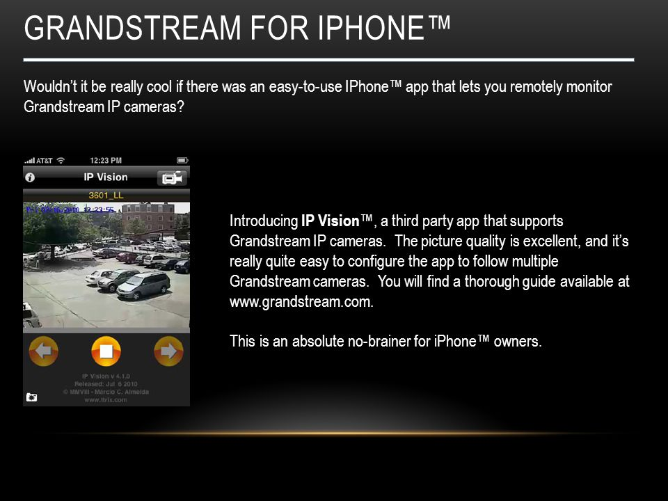 GRANDSTREAM FOR IPHONE™ Wouldn't it be really cool if there was an easy-to-use IPhone™ app that lets you remotely monitor Grandstream IP cameras? Intr
