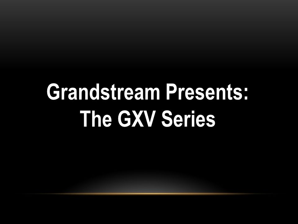 Grandstream Presents: The GXV Series